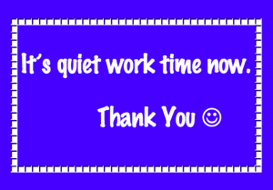 Have a 'Quiet Work Time poster ready to use when required.